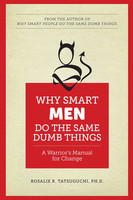 Why Smart Men Do the Same Dumb Things - A Warrior's Manual for Change